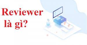 Reviewer là gì? Để trở thành 1 reviewer uy tín cần những yếu tố gì ?